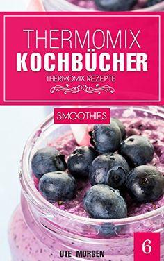 Thermomix Kochbücher: Band 6 - Smoothie Rezepte. 50 Thermomix Rezepte für super leckere, frische Smoothies aus dem Thermomix