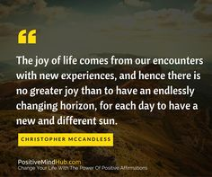 The joy of life comes from our encounters with new experiences, and hence there is no greater joy than to have an endlessly changing horizon, for each day to have a new and different sun. Christopher McCandless #lawofattraction #affirmations www.positivemindhub.com