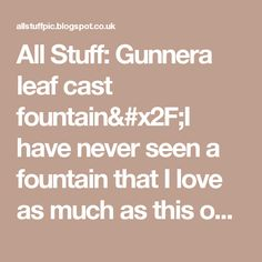 All Stuff: Gunnera leaf cast fountain/I have never seen a fountain that I love as much as this one!