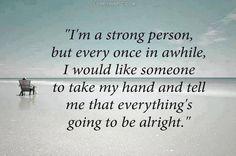 """""""Eu sou uma pessoa forte, mas de vez em quando eu gostaria que alguém pegasse minha mão e me dissesse que tudo vai ficar bem"""""""