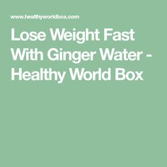 Lose Weight Fast With Ginger Water - Healthy World Box