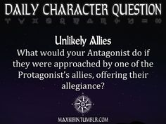 ✶DAILY CHARACTER QUESTION ✶  Unlikely Allies What would your Antagonist do if they were approached by one of the Protagonist's allies, offering their allegiance?  Want more writerly content? Followmaxkirin.tumblr.com!
