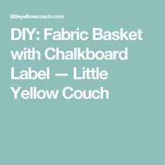 DIY: Fabric Basket with Chalkboard Label — Little Yellow Couch