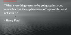 """""""When everything seems to be against you, remember: airplanes take off against the wind, not with it"""" #Motivation"""