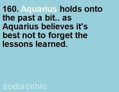 #160.Aquarius holds onto the past a bit..as Aquarius believes it's best not to forget the lessons learned.So So True!!