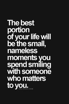 The best portion of your life will be the small nameless moments you spend smiling with someone who matters to you // Powerful Positivity