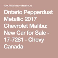Ontario Pepperdust Metallic 2017 Chevrolet Malibu: New Car for Sale - 17-7281 - Chevy Canada