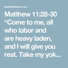 """Matthew 11:28-30 """"Come tome, all who labor and areheavy laden, and I will give you rest. Take my yoke upon you, andlearn from me, for I amgentle and lowly in heart, andyou will find rest for your souls. Formy yoke is easy, and my burden is light."""""""