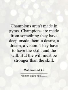 """""""Champions aren't made in gyms. Champions are made from something they have deep inside them a desire, a dream, a vision. They have to have the skill and the will. But the will must be stronger than the skill."""" ~ Muhammad Ali"""