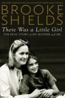 There was a little girl : the real story of my mother and me / Brooke Shields
