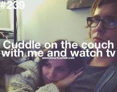 Cuddle on the couch with me and watch tv