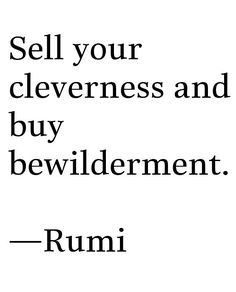"""Vende tu inteligencia y compra perplejidad"".  ♣♣♣ ""Sell your cleverness and buy bewilderment"". (Rumi)"