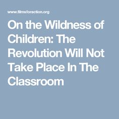 On the Wildness of Children: The Revolution Will Not Take Place In The Classroom