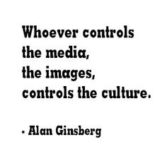 """""""Whoever controls the media, the images, controls the culture."""" -Alan Ginsberg 