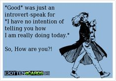 introvert humor. Considering how often I am asked this question in a day, they're lucky I don't just bitch slap them  keep walking...