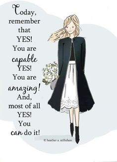 Today, remember that YES! You are capable YES! You are amazing! And, most of all…