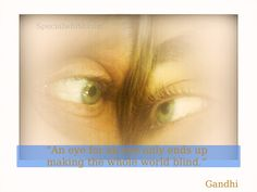 """""""An eye for an eye only ends up making the whole world blind.""""  Author: Mahatma Ghandi"""