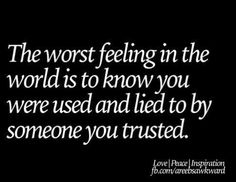 [The worst feeling in the world is to know you were used & lied to by someone you trusted!]