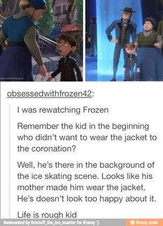 But you also see him when we go back to Arendelle when Hans is handing out blankets, and the little boy is carrying firewood with his jacket on. I bet he's happy then that his mother made him wear the jacket when summer suddenly became winter.