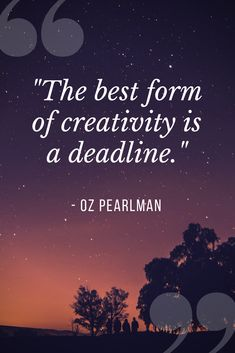 """The best form of creativity is a deadline."" -- Oz Pearlman"