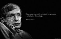 The greatest enemy of knowledge is not ignorance, it is the illusion of knowledge. -Stephen Hawking - http://whoisstephenhawking.com/?p=56