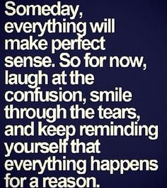 Someday, everything will make perfect sense - Everything happens for a reason