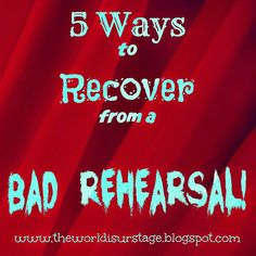 Five Ways to Recover from a Bad Rehearsal The World is Your Stage: A K-12 Theatre Education, Arts Integration Blog: www.theworldisurstage.blogspot.com