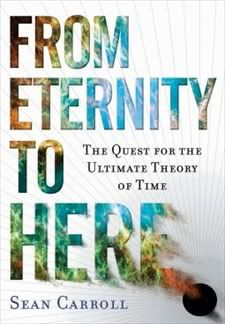 From Eternity to Here: The Quest for the Ultimate Theory of Time by Sean Carroll