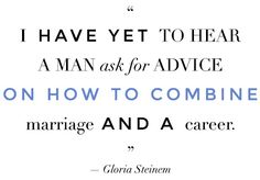 """""""I have yet to hear a man ask for advice on how to combine a marriage and a career."""" -- Gloria Steinem"""
