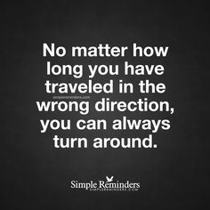 You can always turn around No matter how long you have traveled in the wrong direction, you can always turn around. — Unknown Author