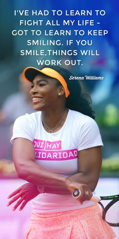 """I've had to learn to fight all my life - got to learn to keep smiling. If you smile things will work out. "" ~ Serena Williams"