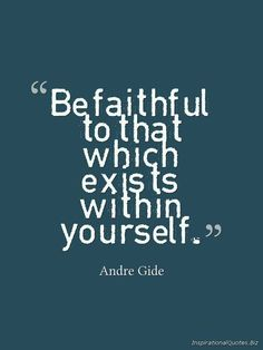 Love this Quotes Be faithful to that which exists within yourself. ~ Andre Gide