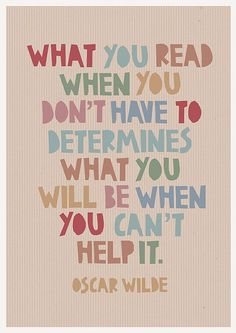 """What you read when you don't have to determines what you will be when you can't help it."" Oscar Wilde"