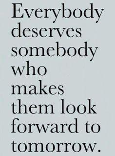Everybody deserves somebody who makes them look forward to tomorrow.