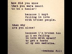 how did you know that you were meant to be a healer? because I kept falling in love with broken people then why are you alone? because i'm broken too so I am falling in love with myself to get a taste of my own medicine -kwabena foli Favorite Quotes, Best Quotes, Love Quotes, Inspirational Quotes, Wisdom Quotes, Motivational, Favorite Things, Im Broken, Broken People