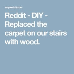Reddit - DIY - Replaced the carpet on our stairs with wood.