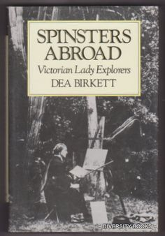 SPINSTERS ABROAD : Victorian Lady Explorers, by Dea Birkett