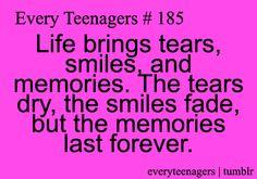 so true. Life brings tears, smiles and memories. The tears dry, the smiles fade, buy the memories last forever.