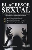 LIBROS TRILLAS: AGRESOR SEXUAL UN ENFOQUE CLÍNICO FORENSE DE SUS C...