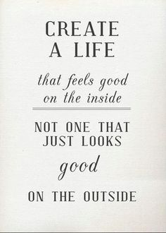 Create a life that feels good on the inside, not one that just looks good on the outside. #wisewords