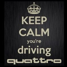 Keep Calm Your Driving a Quattro