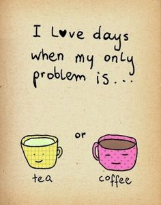 I love days when my only problem is tea or coffee Anonymous Quote