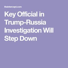 Key Official in Trump-Russia Investigation Will Step Down
