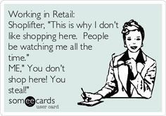 Working in Retail: Shoplifter, 'This is why I don't like shopping here. People be watching me all the time.' ME,' You don't shop here! You steal!'