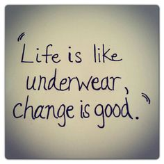 Life is like underwear, change is good.