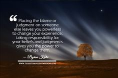 Placing the blame or judgment on someone else leaves you powerless to change your experience; taking responsibility for your beliefs and judgments gives you the power to change them. ― Byron Katie - See more at: http://www.theartofancientwisdom.com/category/quotes/#sthash.uFlL8IGz.dpuf