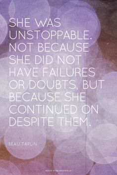 She was unstoppable. Not because she did not have failures or doubts, but because she continued on despite them. :: Beau Taplin