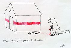 never hire a t-rex to paint your house. bahaha!!!
