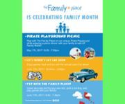 Family Month - May - June, 2017. In celebration of Family Month, The Family Place invites you to attend our Family Month festivities which include the following: Pirate Playground Picnic | May 17| 6:00-7:00pm. Play with The Family Place on our unique Pirate Playground while enjoying a picnic dinner with your family to kick off Family MonthLee's Father's Day Car Show | June 17 | 10:30 am-3:00 pmEnjoy food, games, and fun with the annual Lee's Car Show. Fly with The Family Place | June 17