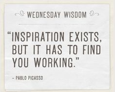 Inspiration exist, but it has to find you working - Picasso